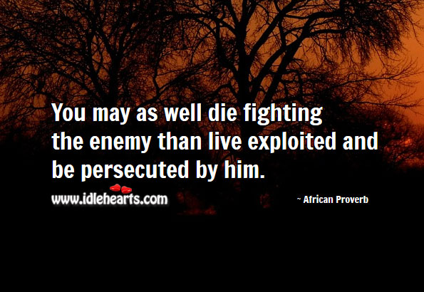 You may as well die fighting the enemy than live exploited Image