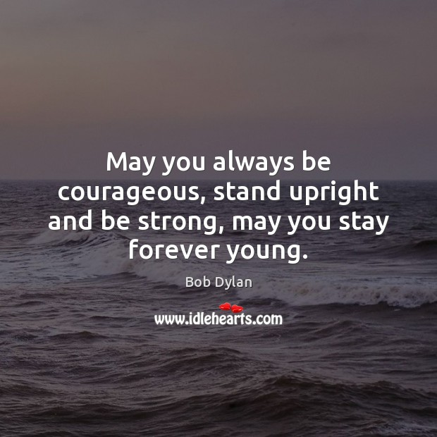 May you always be courageous, stand upright and be strong, may you stay forever young. Image