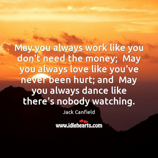 Image, May you always work like you don't need the money;  May you