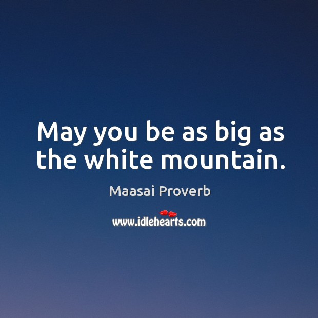 May you be as big as the white mountain. Maasai Proverbs Image