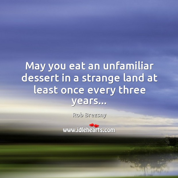 May you eat an unfamiliar dessert in a strange land at least once every three years… Rob Brezsny Picture Quote
