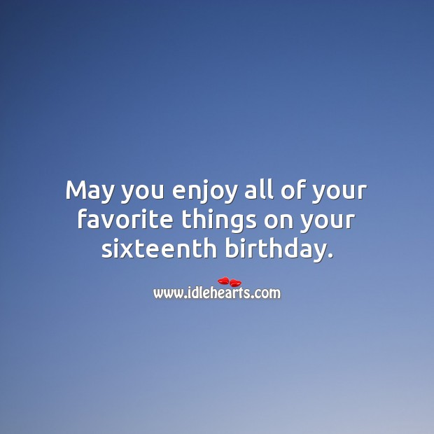May you enjoy all of your favorite things on your sixteenth birthday. Sweet 16 Birthday Messages Image