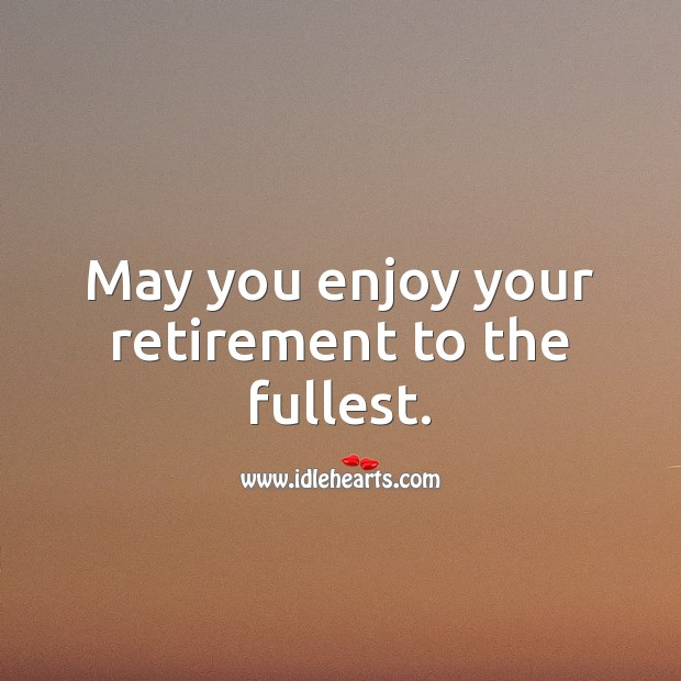 May you enjoy your retirement to the fullest. Retirement Wishes for Boss Image