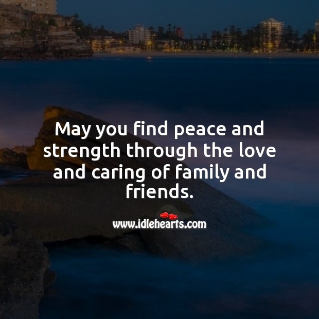 May you find peace and strength through the love and caring of family and friends. Care Quotes Image