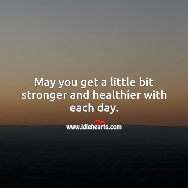 May you get a little bit stronger and healthier with each day. Get Well Soon Messages Image