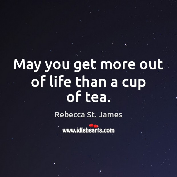 May you get more out of life than a cup of tea. Rebecca St. James Picture Quote