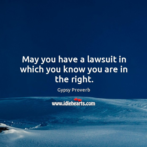 May you have a lawsuit in which you know you are in the right. Gypsy Proverbs Image