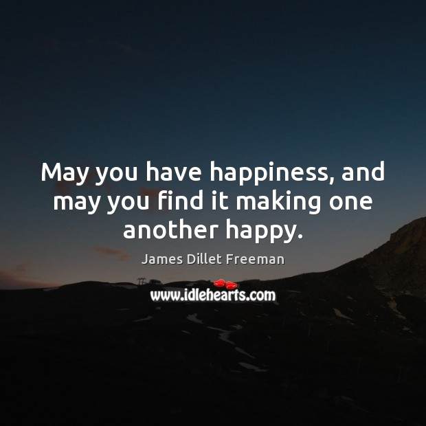 May you have happiness, and may you find it making one another happy. James Dillet Freeman Picture Quote