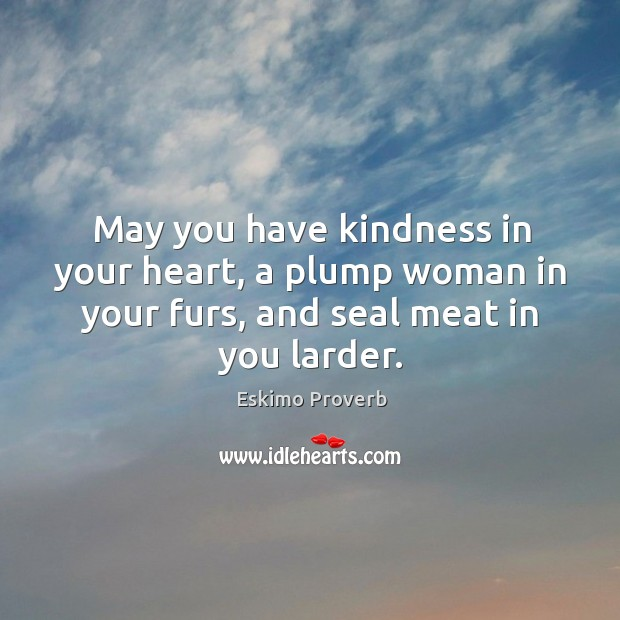 May you have kindness in your heart, a plump woman in your furs Image