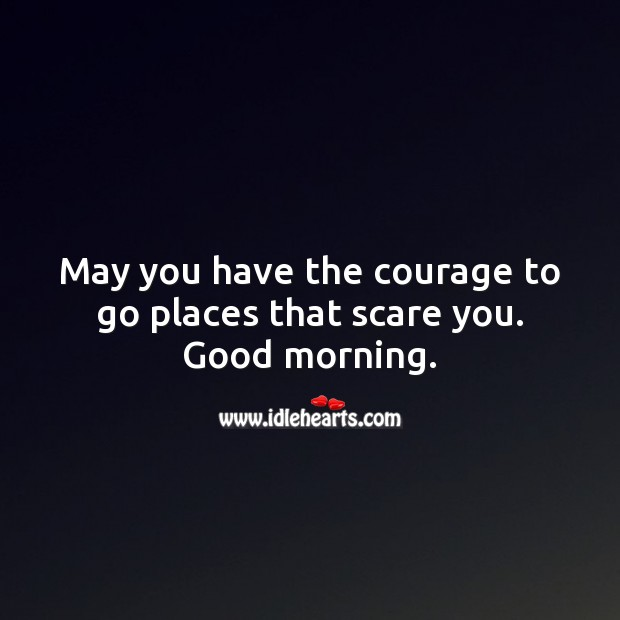 May you have the courage to go places that scare you. Good morning. Image