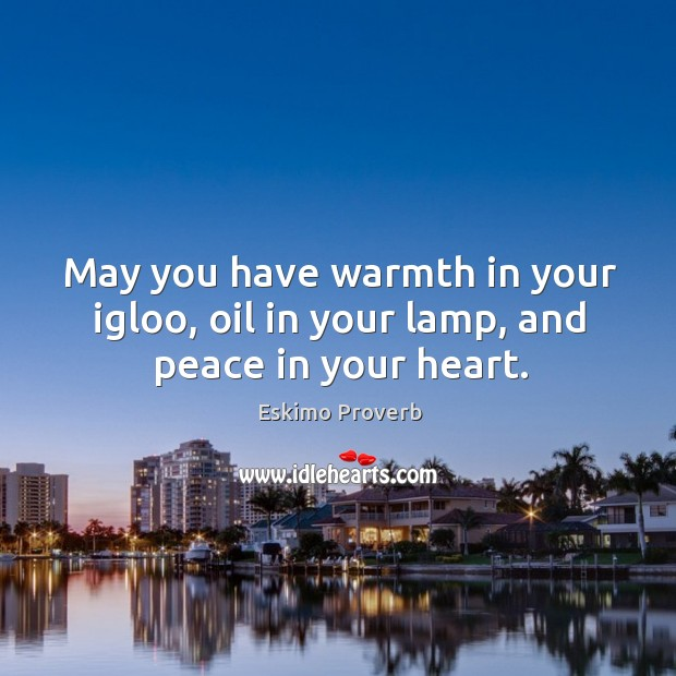 May you have warmth in your igloo, oil in your lamp, and peace in your heart. Eskimo Proverbs Image