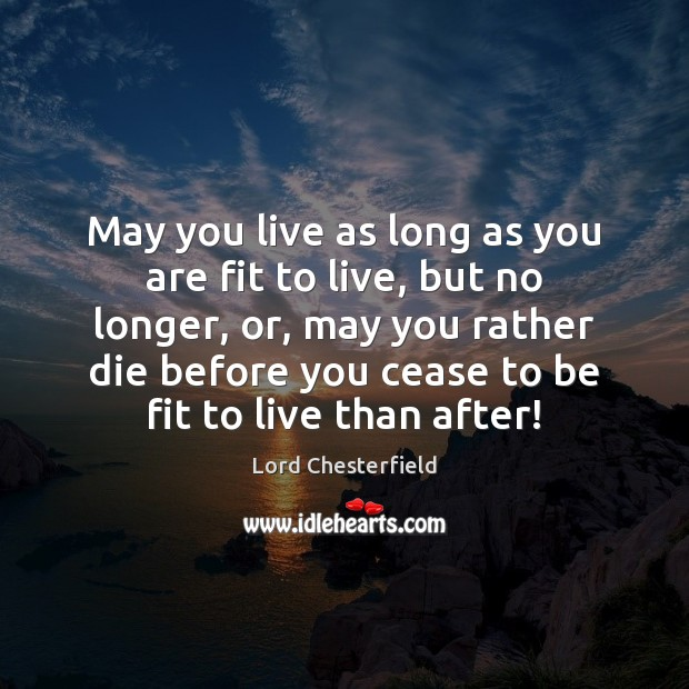 May you live as long as you are fit to live, but Image