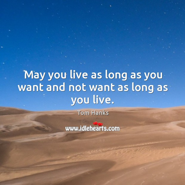 May you live as long as you want and not want as long as you live. Image