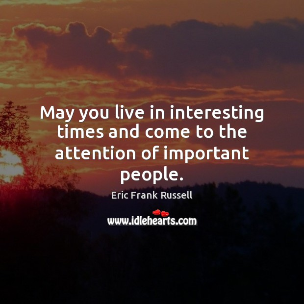 May you live in interesting times and come to the attention of important people. Image