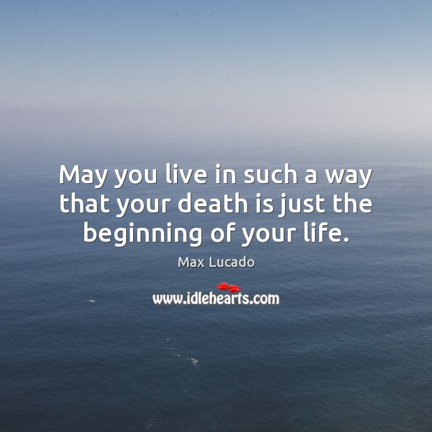 Image, May you live in such a way that your death is just the beginning of your life.