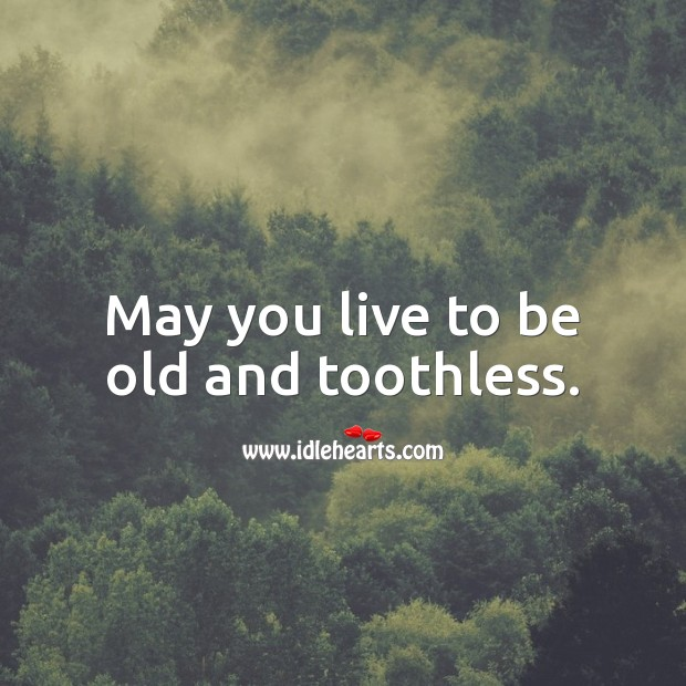 May you live to be old and toothless. Funny Quotes Image