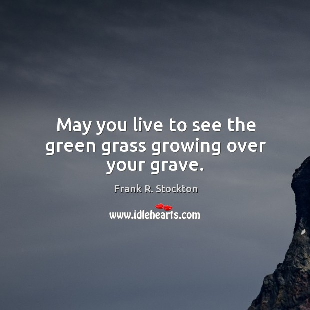 May you live to see the green grass growing over your grave. Image