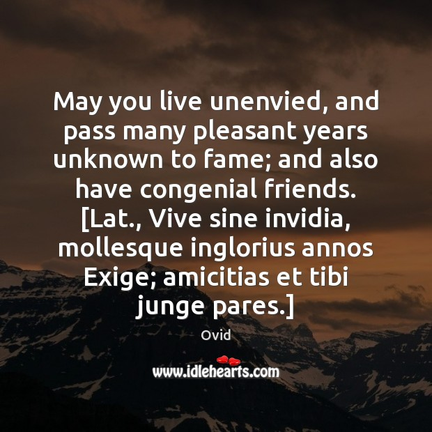 May you live unenvied, and pass many pleasant years unknown to fame; Ovid Picture Quote