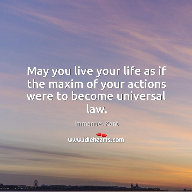 Image, May you live your life as if the maxim of your actions were to become universal law.