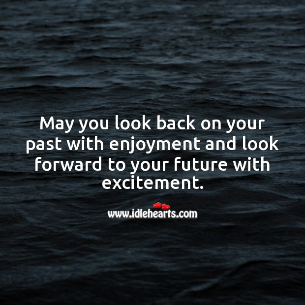 May you look back on past with enjoyment and look forward to future with excitement. Future Quotes Image