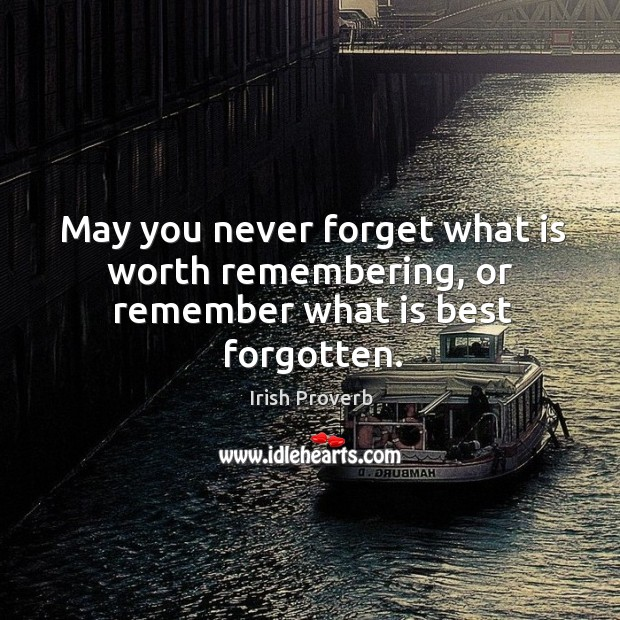 May you never forget what is worth remembering, or remember what is best forgotten. Image