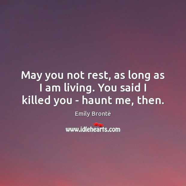 May you not rest, as long as I am living. You said I killed you – haunt me, then. Emily Brontë Picture Quote