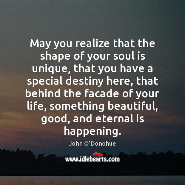 May you realize that the shape of your soul is unique, that John O'Donohue Picture Quote