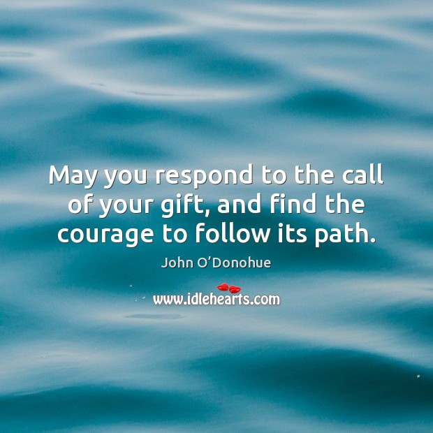 May you respond to the call of your gift, and find the courage to follow its path. John O'Donohue Picture Quote