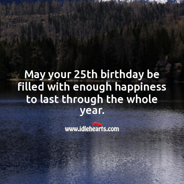 May your 25th birthday be filled with enough happiness. 25th Birthday Messages Image