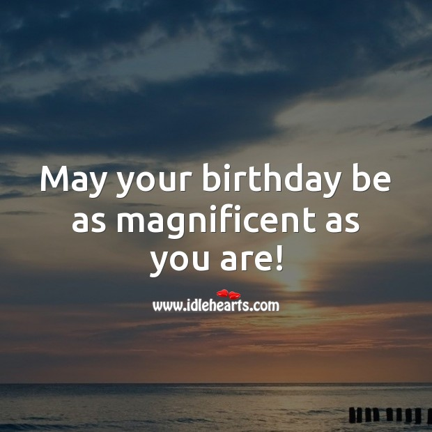 May your birthday be as magnificent as you are! Image