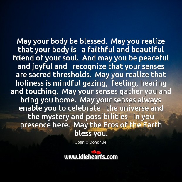 May your body be blessed.  May you realize that your body is John O'Donohue Picture Quote