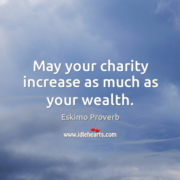May your charity increase as much as your wealth. Eskimo Proverbs Image
