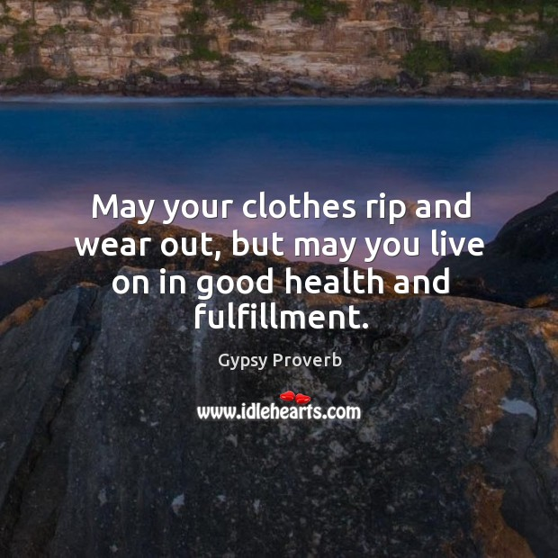 Image, May your clothes rip and wear out, but may you live on in good health and fulfillment.