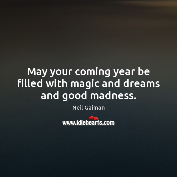 May your coming year be filled with magic and dreams and good madness. Neil Gaiman Picture Quote