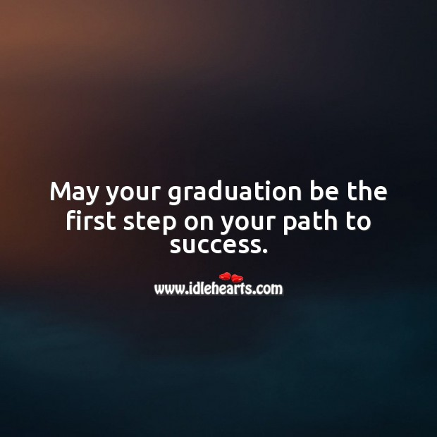 May your graduation be the first step on your path to success. Graduation Quotes Image