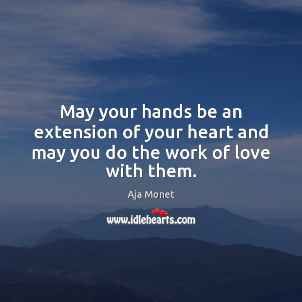 Image, May your hands be an extension of your heart and may you do the work of love with them.