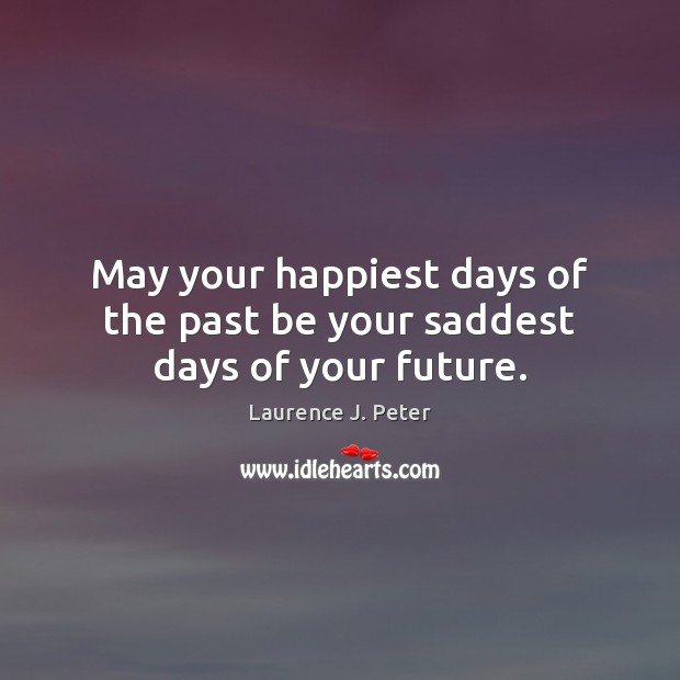 May your happiest days of the past be your saddest days of your future. Laurence J. Peter Picture Quote