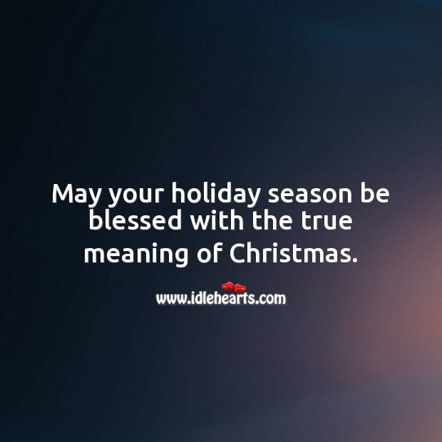 May your holiday season be blessed with the true meaning of Christmas. Holiday Quotes Image