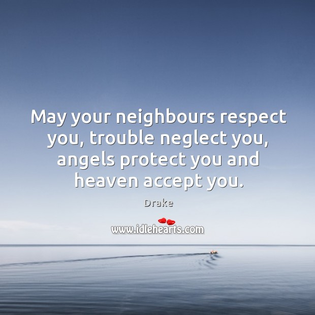 May your neighbours respect you, trouble neglect you, angels protect you and heaven accept you. Image