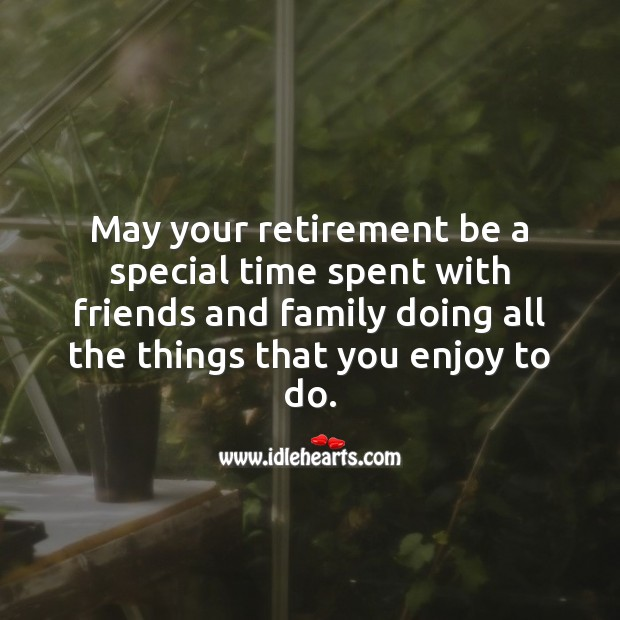 Image, May your retirement be a special time spent with friends and family.