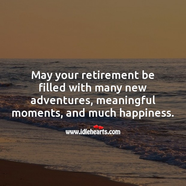 May your retirement be filled with many new adventures, meaningful moments, and much happiness. Retirement Messages Image
