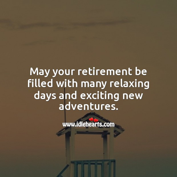 May your retirement be filled with many relaxing days and exciting new adventures. Retirement Messages Image