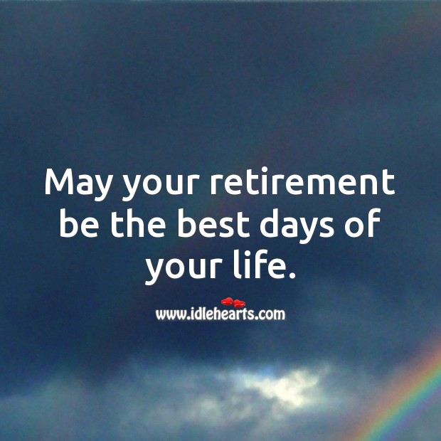 May your retirement be the best days of your life. Image