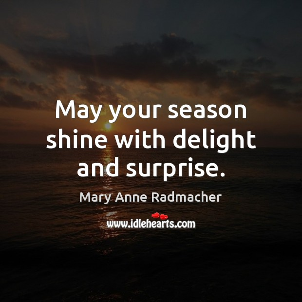 May your season shine with delight and surprise. Mary Anne Radmacher Picture Quote