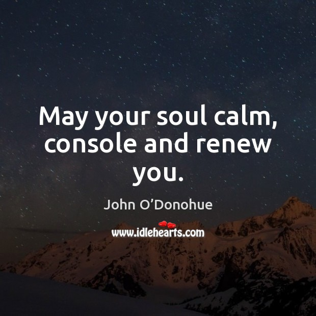 May your soul calm, console and renew you. John O'Donohue Picture Quote