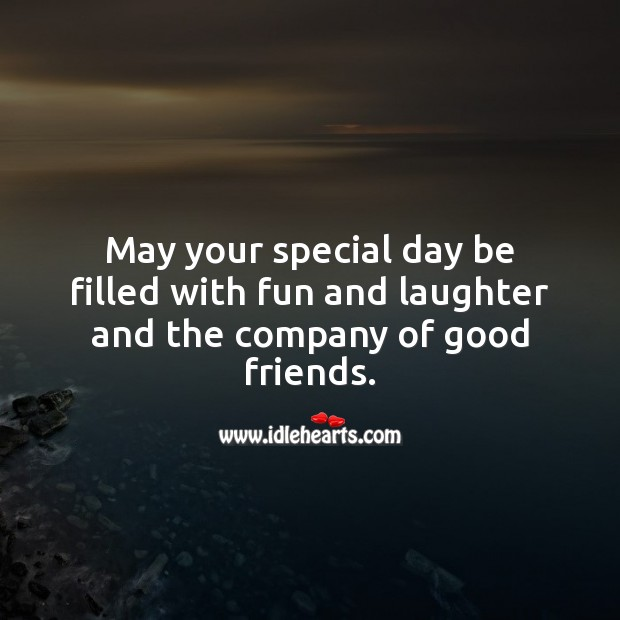 May your special day be filled with fun and laughter and the company of good friends. Birthday Messages for Friend Image