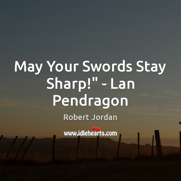 """May Your Swords Stay Sharp!"""" – Lan Pendragon Image"""