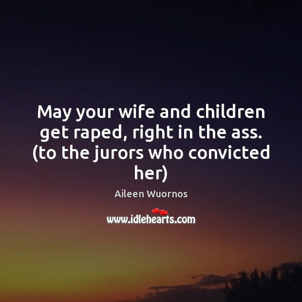 Image, May your wife and children get raped, right in the ass. (to the jurors who convicted her)