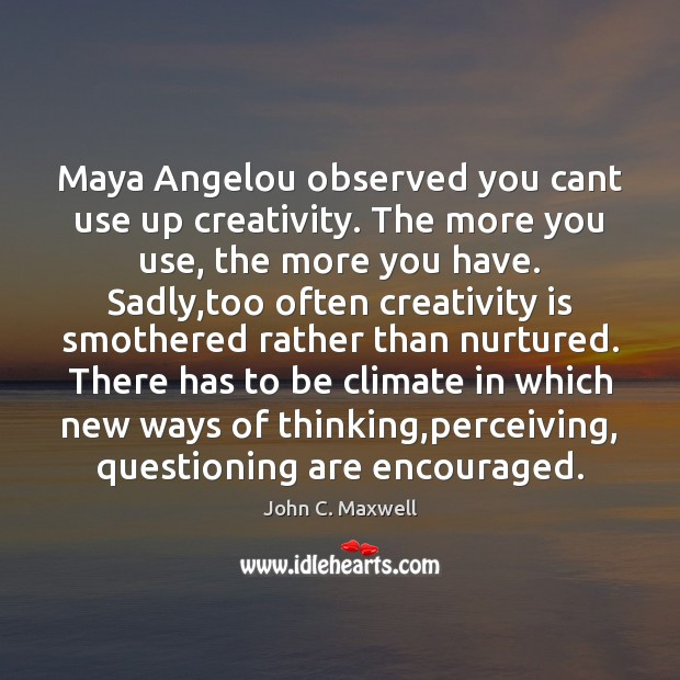 Image, Maya Angelou observed you cant use up creativity. The more you use,