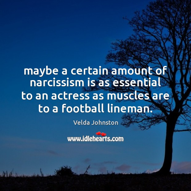 Maybe a certain amount of narcissism is as essential to an actress Football Quotes Image